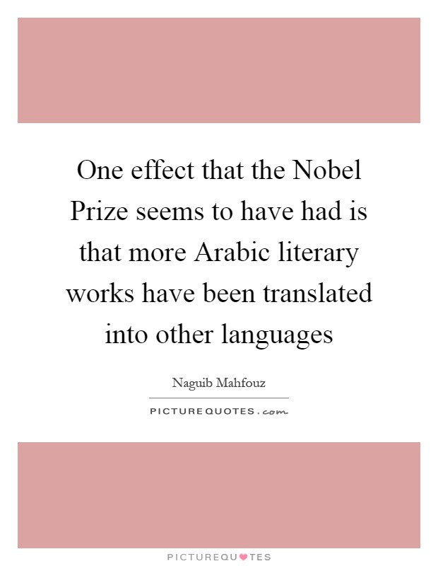One effect that the Nobel Prize seems to have had is that more Arabic literary works have been translated into other languages Picture Quote #1