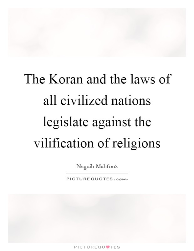 The Koran and the laws of all civilized nations legislate against the vilification of religions Picture Quote #1