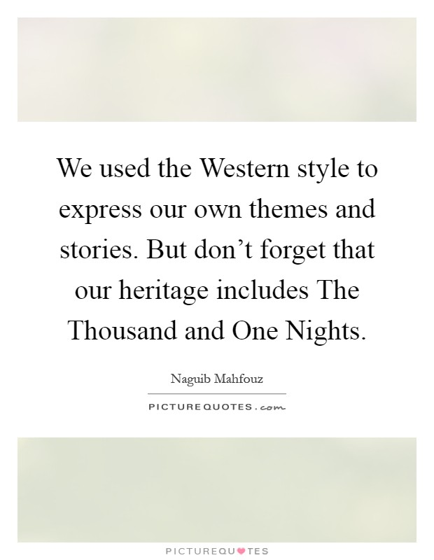 We used the Western style to express our own themes and stories. But don't forget that our heritage includes The Thousand and One Nights Picture Quote #1