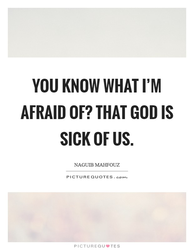 You know what I'm afraid of? That God is sick of us Picture Quote #1