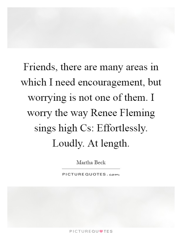 Friends, there are many areas in which I need encouragement, but worrying is not one of them. I worry the way Renee Fleming sings high Cs: Effortlessly. Loudly. At length Picture Quote #1