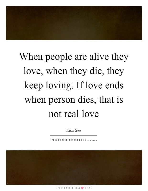 When people are alive they love, when they die, they keep loving. If love ends when person dies, that is not real love Picture Quote #1