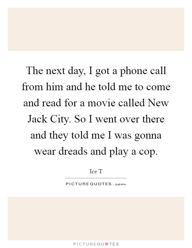 The next day, I got a phone call from him and he told me to come and read for a movie called New Jack City. So I went over there and they told me I was gonna wear dreads and play a cop Picture Quote #1