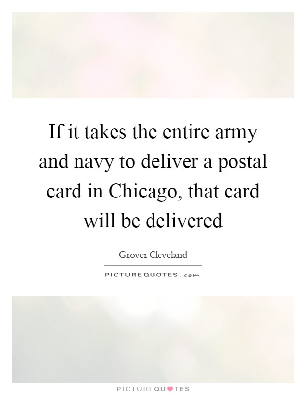 If it takes the entire army and navy to deliver a postal card in Chicago, that card will be delivered Picture Quote #1