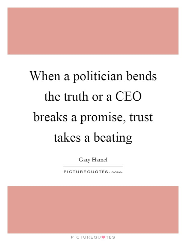 When a politician bends the truth or a CEO breaks a promise, trust takes a beating Picture Quote #1