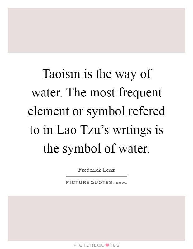 Taoism is the way of water. The most frequent element or symbol refered to in Lao Tzu's wrtings is the symbol of water Picture Quote #1