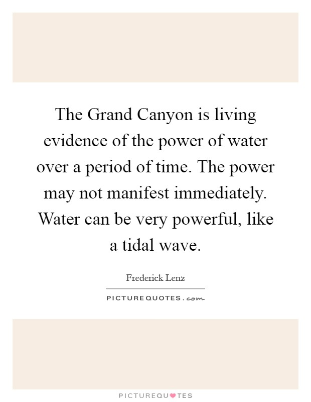 The Grand Canyon is living evidence of the power of water over a period of time. The power may not manifest immediately. Water can be very powerful, like a tidal wave Picture Quote #1