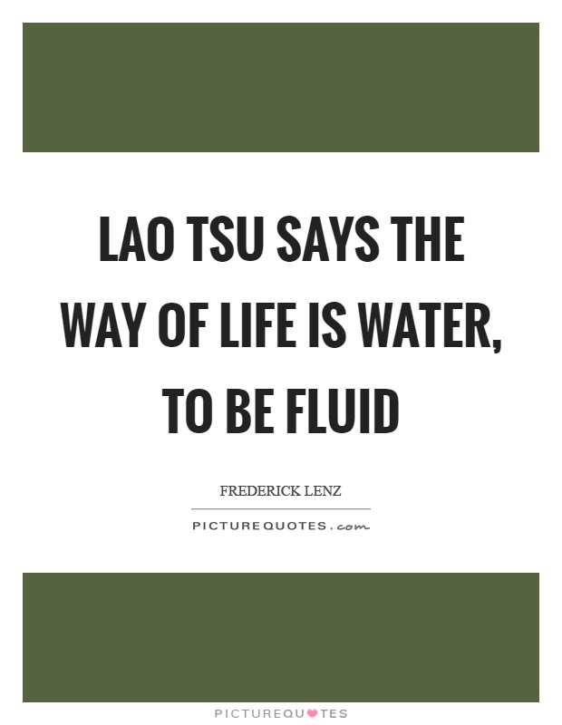 Lao Tsu says the way of life is water, to be fluid Picture Quote #1