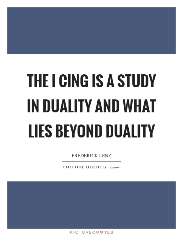 The I Cing is a study in duality and what lies beyond duality Picture Quote #1