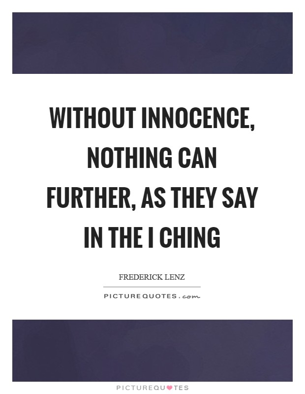Without innocence, nothing can further, as they say in the I Ching Picture Quote #1