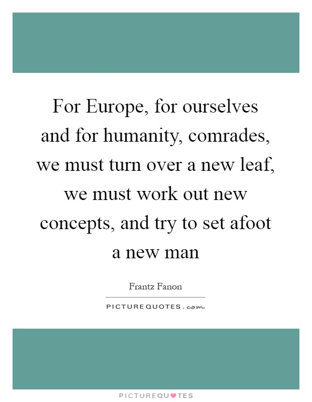 For Europe, for ourselves and for humanity, comrades, we must turn over a new leaf, we must work out new concepts, and try to set afoot a new man Picture Quote #1