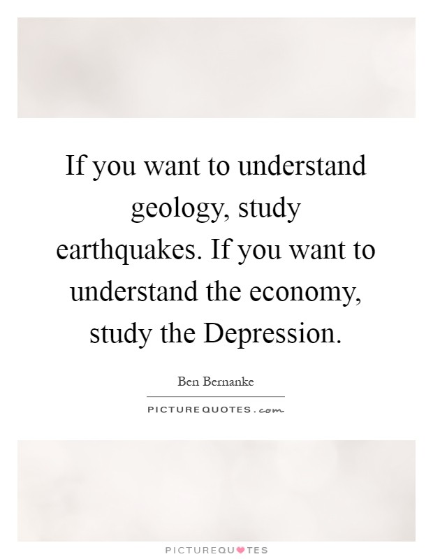If you want to understand geology, study earthquakes. If you want to understand the economy, study the Depression Picture Quote #1