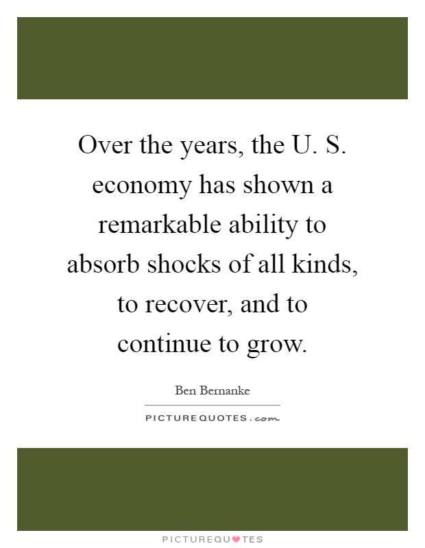 Over the years, the U. S. economy has shown a remarkable ability to absorb shocks of all kinds, to recover, and to continue to grow Picture Quote #1