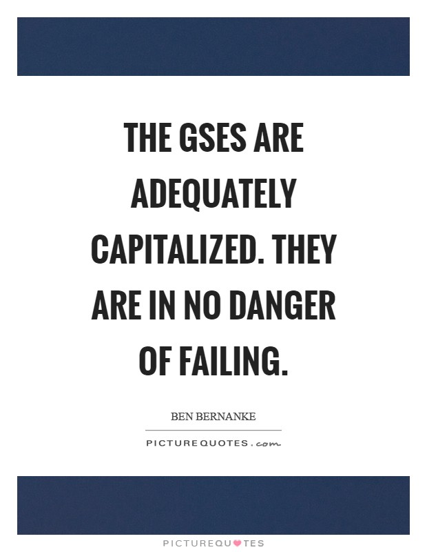 The GSEs are adequately capitalized. They are in no danger of failing Picture Quote #1