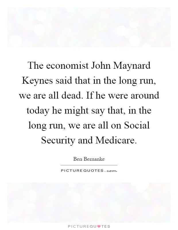 The economist John Maynard Keynes said that in the long run, we are all dead. If he were around today he might say that, in the long run, we are all on Social Security and Medicare Picture Quote #1