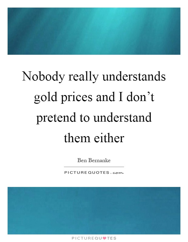 Nobody really understands gold prices and I don't pretend to understand them either Picture Quote #1