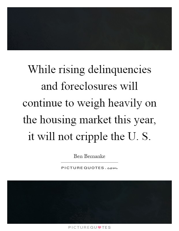 While rising delinquencies and foreclosures will continue to weigh heavily on the housing market this year, it will not cripple the U. S Picture Quote #1
