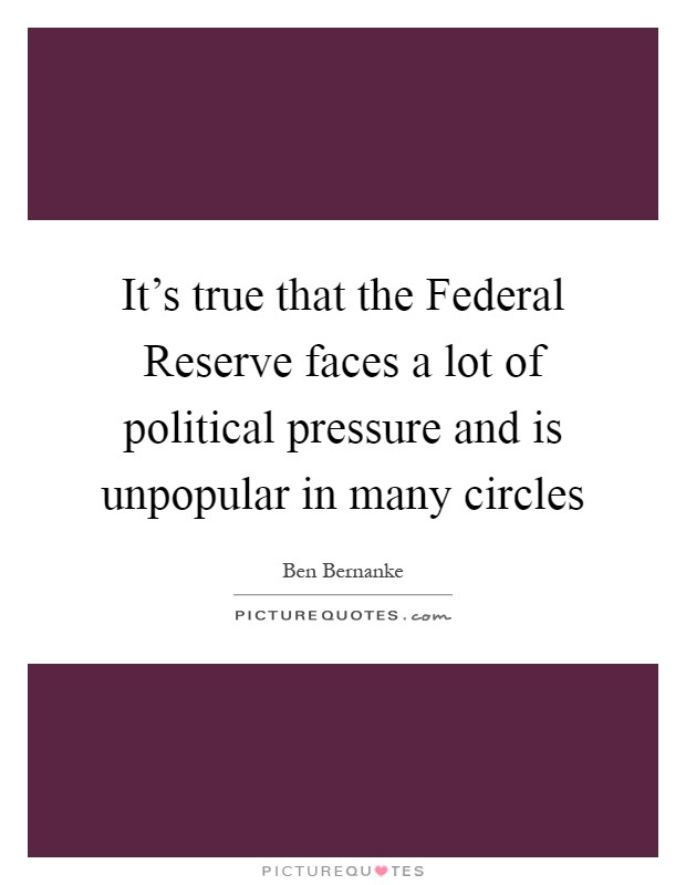It's true that the Federal Reserve faces a lot of political pressure and is unpopular in many circles Picture Quote #1