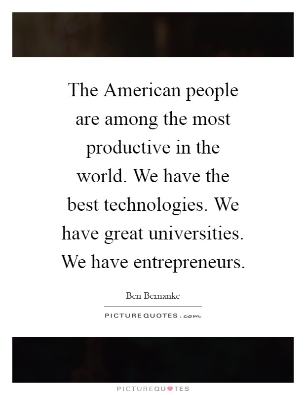 The American people are among the most productive in the world. We have the best technologies. We have great universities. We have entrepreneurs Picture Quote #1