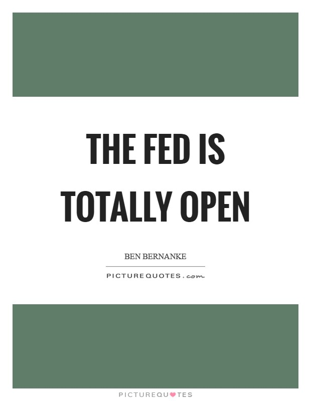 The Fed is totally open Picture Quote #1