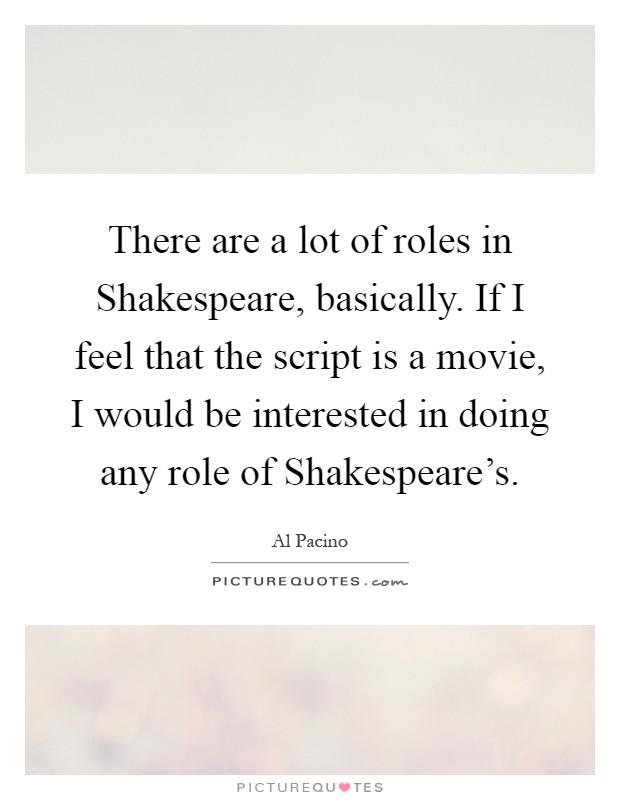There are a lot of roles in Shakespeare, basically. If I feel that the script is a movie, I would be interested in doing any role of Shakespeare's Picture Quote #1