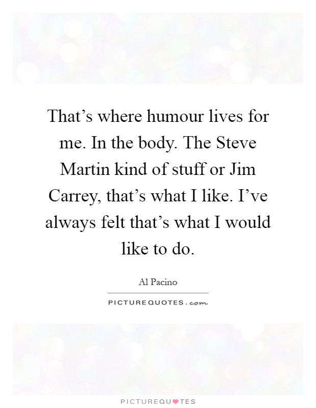 That's where humour lives for me. In the body. The Steve Martin kind of stuff or Jim Carrey, that's what I like. I've always felt that's what I would like to do Picture Quote #1