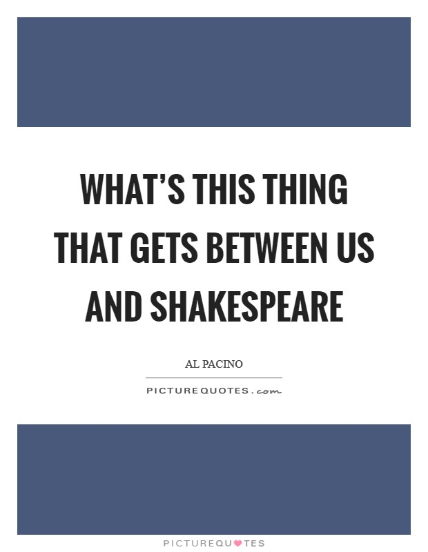 What's this thing that gets between us and Shakespeare Picture Quote #1