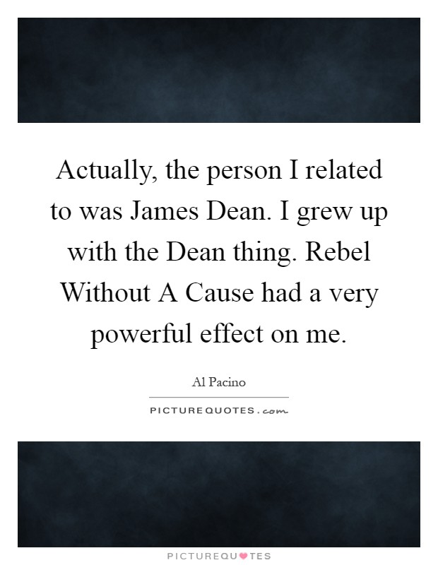 Actually, the person I related to was James Dean. I grew up with the Dean thing. Rebel Without A Cause had a very powerful effect on me Picture Quote #1