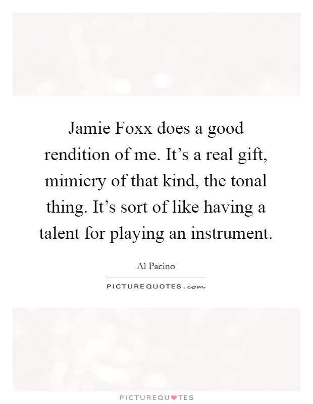 Jamie Foxx does a good rendition of me. It's a real gift, mimicry of that kind, the tonal thing. It's sort of like having a talent for playing an instrument Picture Quote #1