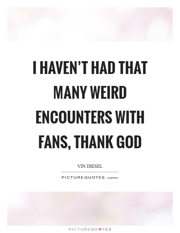 I haven't had that many weird encounters with fans, thank God Picture Quote #1