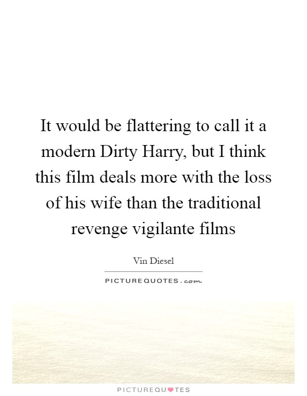 It would be flattering to call it a modern Dirty Harry, but I think this film deals more with the loss of his wife than the traditional revenge vigilante films Picture Quote #1