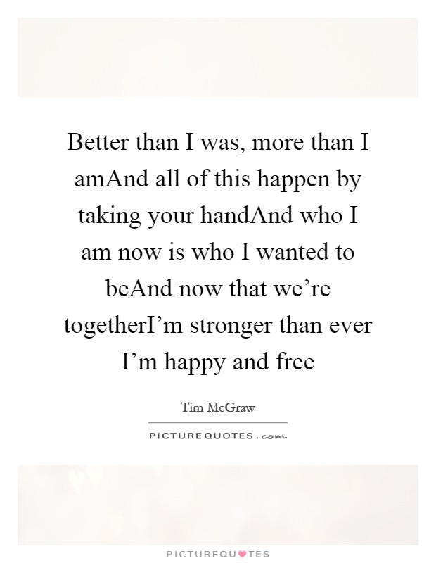 Better than I was, more than I amAnd all of this happen by taking your handAnd who I am now is who I wanted to beAnd now that we're togetherI'm stronger than ever I'm happy and free Picture Quote #1