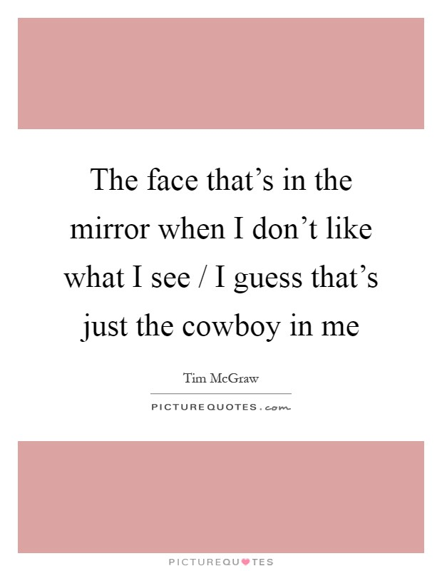 The face that's in the mirror when I don't like what I see / I guess that's just the cowboy in me Picture Quote #1