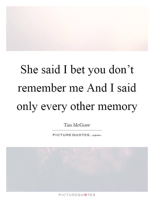 She said I bet you don't remember me And I said only every other memory Picture Quote #1