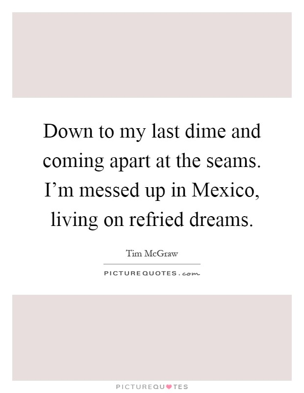Down to my last dime and coming apart at the seams. I'm messed up in Mexico, living on refried dreams Picture Quote #1