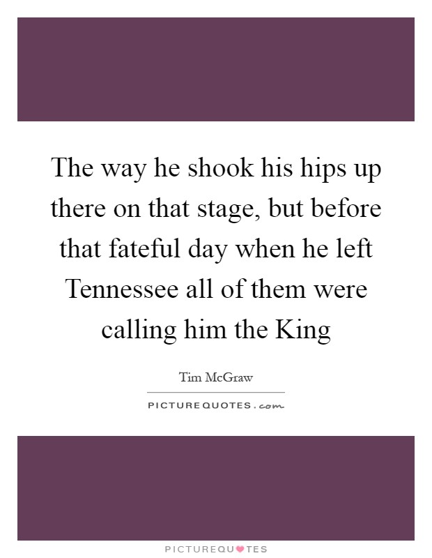 The way he shook his hips up there on that stage, but before that fateful day when he left Tennessee all of them were calling him the King Picture Quote #1