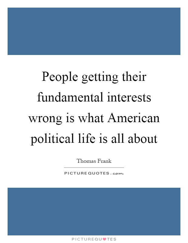 People getting their fundamental interests wrong is what American political life is all about Picture Quote #1