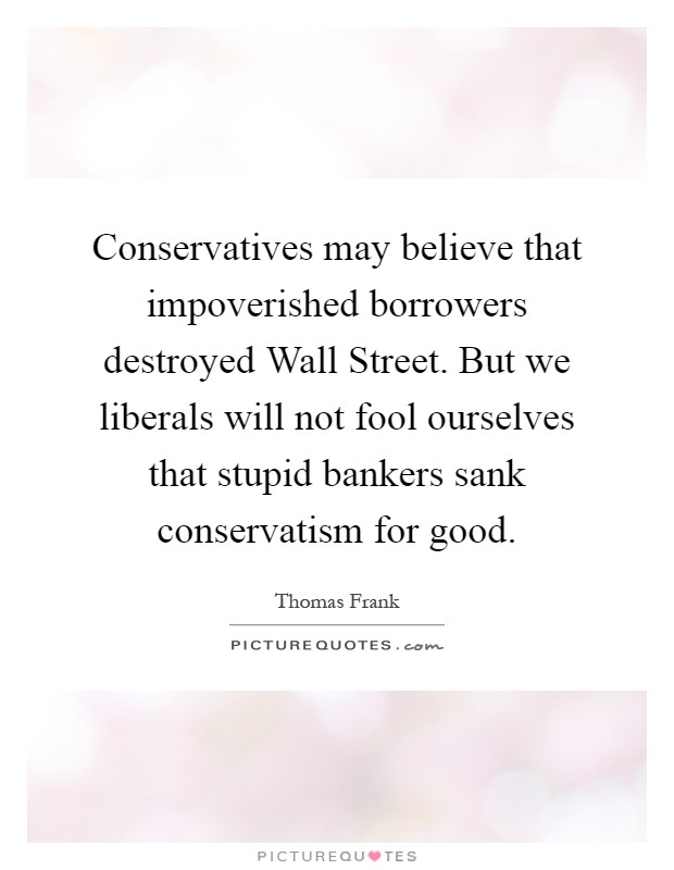 Conservatives may believe that impoverished borrowers destroyed Wall Street. But we liberals will not fool ourselves that stupid bankers sank conservatism for good Picture Quote #1