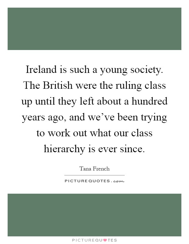 Ireland is such a young society. The British were the ruling class up until they left about a hundred years ago, and we've been trying to work out what our class hierarchy is ever since Picture Quote #1