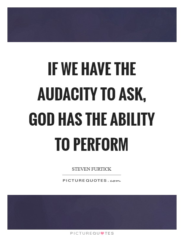 If we have the audacity to ask, God has the ability to perform Picture Quote #1