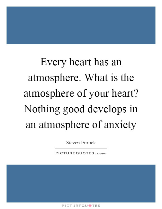 Every heart has an atmosphere. What is the atmosphere of your heart? Nothing good develops in an atmosphere of anxiety Picture Quote #1