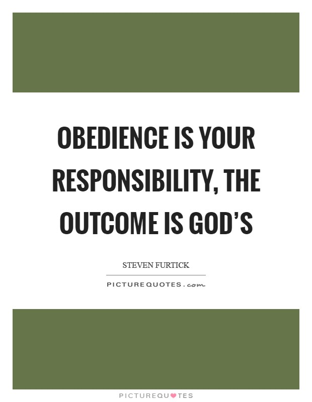 Obedience is your responsibility, the outcome is God's Picture Quote #1