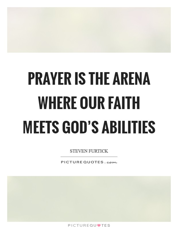 Prayer is the arena where our faith meets God's abilities Picture Quote #1