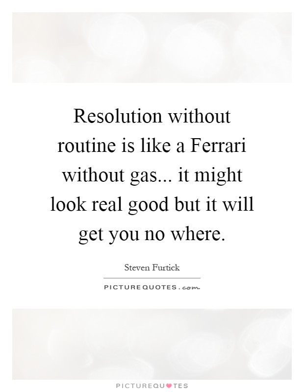 Resolution without routine is like a Ferrari without gas... it might look real good but it will get you no where Picture Quote #1
