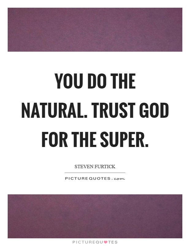 You do the natural. Trust God for the super Picture Quote #1