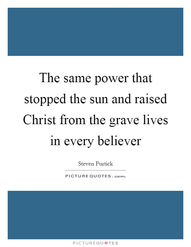The same power that stopped the sun and raised Christ from the grave lives in every believer Picture Quote #1