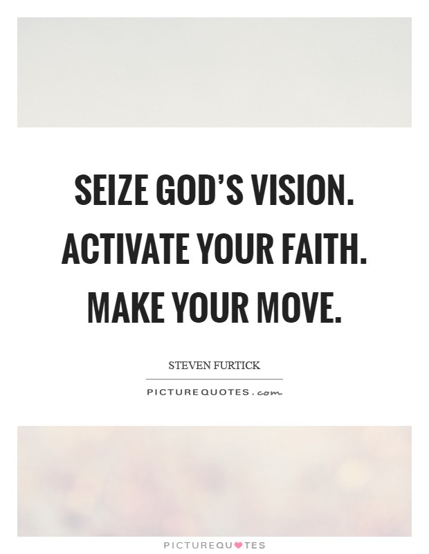 Seize God's vision. Activate your faith. Make your move Picture Quote #1