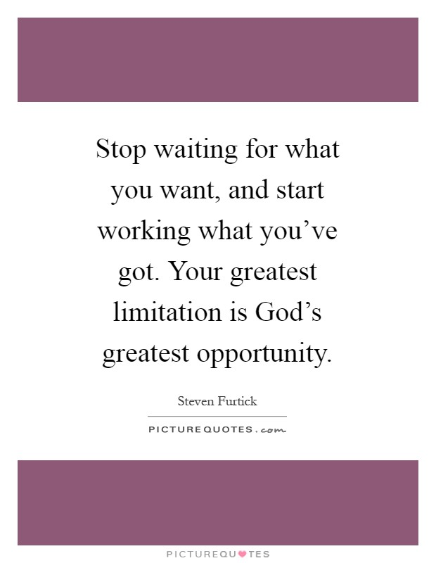Stop waiting for what you want, and start working what you've got. Your greatest limitation is God's greatest opportunity Picture Quote #1
