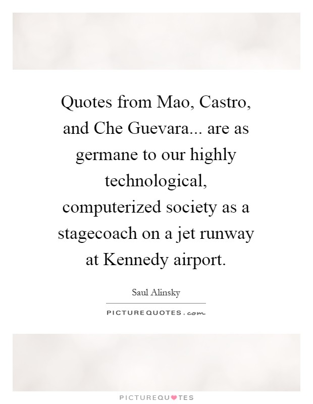 Quotes from Mao, Castro, and Che Guevara... are as germane to our highly technological, computerized society as a stagecoach on a jet runway at Kennedy airport Picture Quote #1