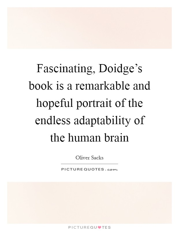 Fascinating, Doidge's book is a remarkable and hopeful portrait of the endless adaptability of the human brain Picture Quote #1